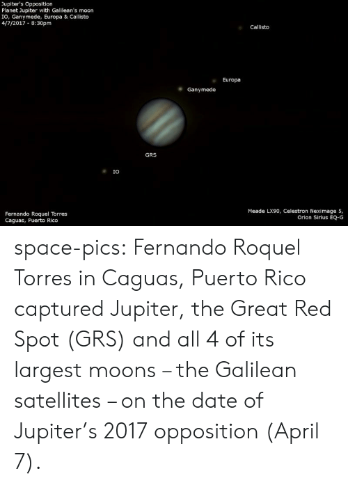 rico: Jupiter's Opposition  Planet Jupiter with Galilean's moon  IO, Ganymede, Europa & Callisto  4/7/2017 8:30pm  Callisto  Europa  Ganymede  GRS  IO  Meade LX90, Celestron Neximage 5,  Orion Sirius EQ-G  Fernando Roquel Torres  Caguas, Puerto Rico space-pics:  Fernando Roquel Torres in Caguas, Puerto Rico captured Jupiter, the Great Red Spot (GRS) and all 4 of its largest moons – the Galilean satellites – on the date of Jupiter's 2017 opposition (April 7).