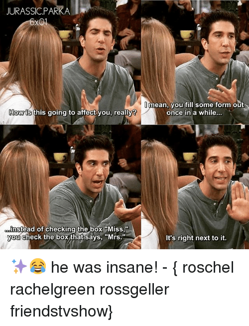 """Jurassic Park, Memes, and Affect: JURASSIC PARK A  Hownts this going to affect you, really?  instead of checking the box """"Miss  you check the box that says, """"Mrs.""""  mean, you fill some form out  once in a while...  It's right next to it. ✨😂 he was insane! - { roschel rachelgreen rossgeller friendstvshow}"""