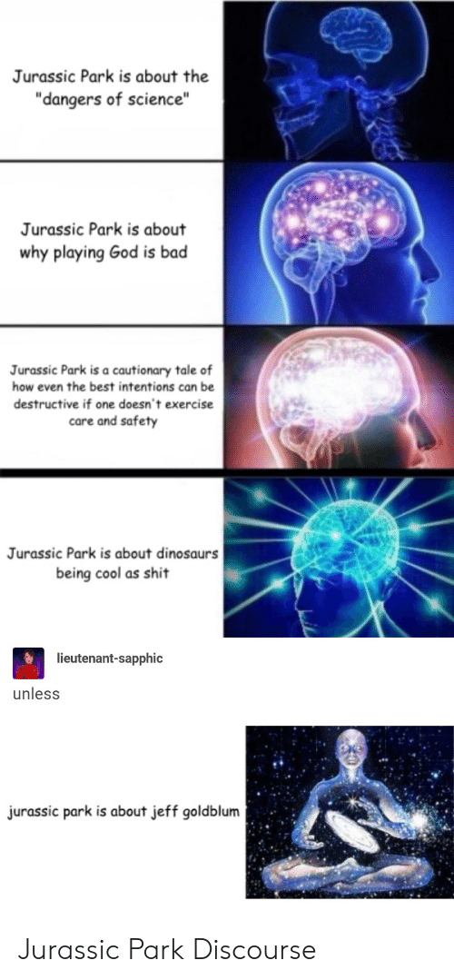 """Jurassic Park: Jurassic Park is about the  """"dangers of science""""  Jurassic Park is about  why playing God is bad  Jurassic Park is a cautionary tale of  how even the best intentions can be  destructive if one doesn't exercise  care and safety  Jurassic Park is about dinosaurs  being cool as shit  lieutenant-sapphic  unless  urassic park is about jeff goldblum Jurassic Park Discourse"""