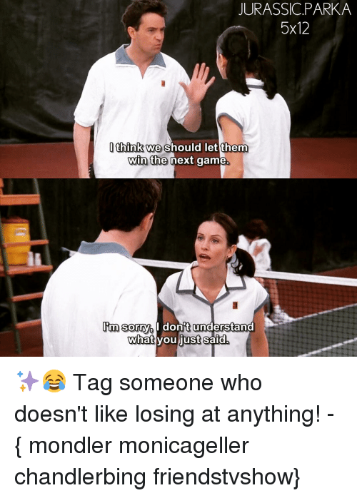 Memes, Tag Someone, and 🤖: JURASSIC PARKA  5x12  I think we should let them  win the next game  Im sorry do  understand  what you just said ✨😂 Tag someone who doesn't like losing at anything! - { mondler monicageller chandlerbing friendstvshow}