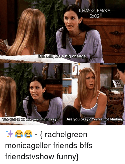 Friends, Funny, and Memes: JURASSIC.PARKA  6x02  But stillh it's a big change.  Still  The end of  uhe end or an era, you might say  anera, you might sayAre you okay? You're not blinking. ✨😂😂 - { rachelgreen monicageller friends bffs friendstvshow funny}