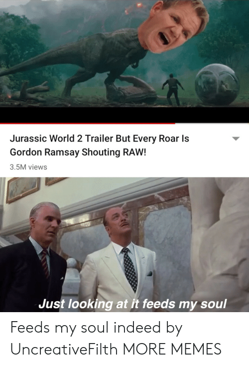 jurassic: Jurassic World 2 Trailer But Every Roar Is  Gordon Ramsay Shouting RAW!  3.5M views  Just looking at it feeds my soul Feeds my soul indeed by UncreativeFilth MORE MEMES
