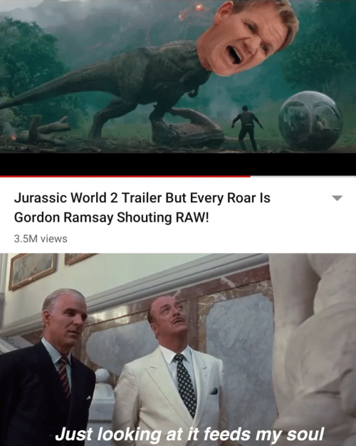 jurassic: Jurassic World 2 Trailer But Every Roar Is  Gordon Ramsay Shouting RAW!  3.5M views  Just looking at it feeds my soul