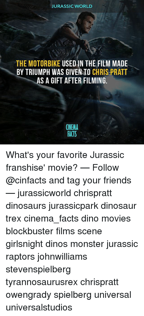trex: JURASSIC WORLD  THE MOTORBIKE USED IN THE FILM MADE  BY TRIUMPH WAS GIVEN TO CHRIS PRATT  AS A GIFT AFTER FILMING.  CINEMA  FACTS What's your favorite Jurassic franshise' movie? — Follow @cinfacts and tag your friends — jurassicworld chrispratt dinosaurs jurassicpark dinosaur trex cinema_facts dino movies blockbuster films scene girlsnight dinos monster jurassic raptors johnwilliams stevenspielberg tyrannosaurusrex chrispratt owengrady spielberg universal universalstudios