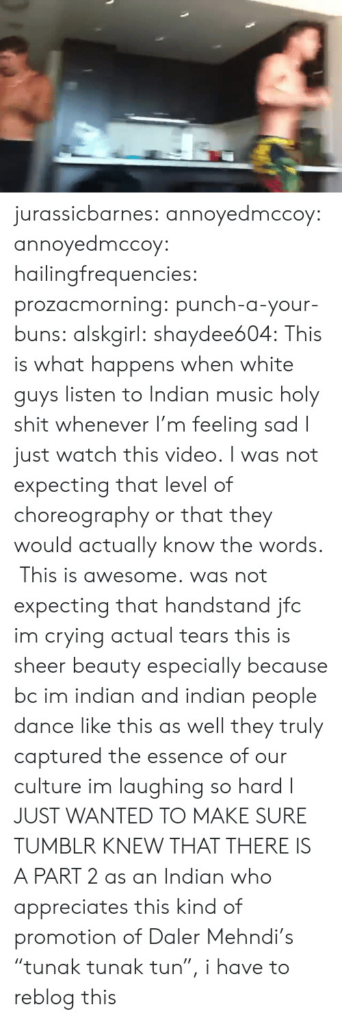 """white guys: jurassicbarnes:  annoyedmccoy:  annoyedmccoy:  hailingfrequencies:  prozacmorning:  punch-a-your-buns:  alskgirl:  shaydee604:  This is what happens when white guys listen to Indian music  holy shit  whenever I'm feeling sad I just watch this video.  I was not expecting that level of choreography or that they would actually know the words. This is awesome.  was not expecting that handstand jfc  im crying actual tears this is sheer beauty especially because bc im indian and indian people dance like this as well they truly captured the essence of our culture im laughing so hard   I JUST WANTED TO MAKE SURE TUMBLR KNEW THAT THERE IS A PART 2  as an Indian who appreciates this kind of promotion of Daler Mehndi's """"tunak tunak tun"""", i have to reblog this"""