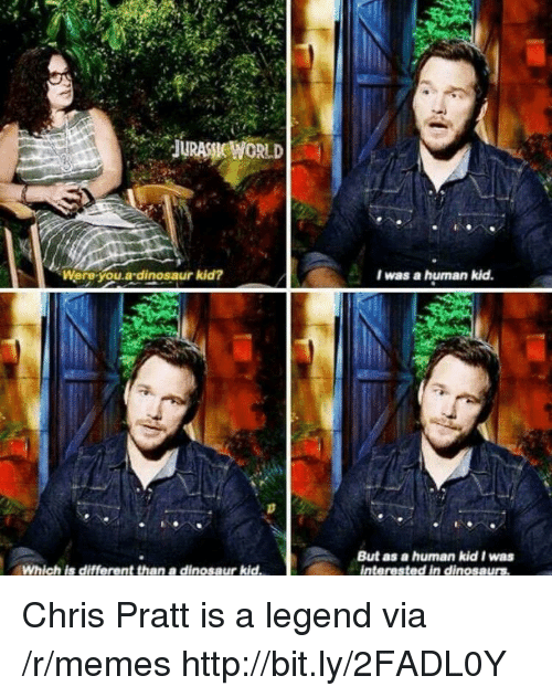 Chris Pratt: .  JURASSİE WORLD  Were-you.a-dinosaur kid?  I was a hurnan kid  But as a human kid I was  interested in dinosaurs  Which is different than a dinosaur kid Chris Pratt is a legend via /r/memes http://bit.ly/2FADL0Y