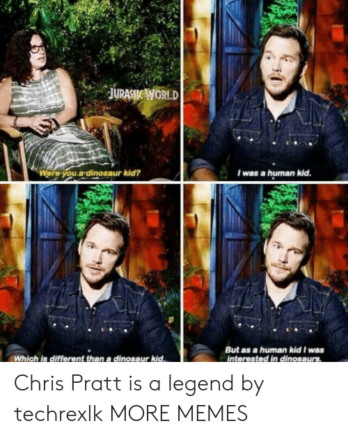 Chris Pratt: .  JURASSİE WORLD  Were-you.a-dinosaur kid?  I was a hurnan kid  But as a human kid I was  interested in dinosaurs  Which is different than a dinosaur kid Chris Pratt is a legend by techrexlk MORE MEMES