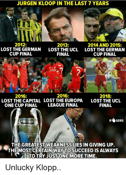 unlucky: JURGEN KLOOP IN THE LAST 7 YEARS  2012:  LOST THE GERMAN  CUP FINAL  2013:  LOST THE UCL  FINAL  2014 AND 2015:  LOST THE GERMAN  CUP FINAL  2016:  2018:  LOST THE UCL  FINAL  2016:  LOST THE CAPITAL LOST THE EUROPA  ONE CUP FINAL  LEAGUE FINAL  GERS  THE GREATEST WEAKNESS LIES IN GIVING UP.  THE MOSTCERTAIN WAY TO SUCCEED IS ALWAYS  HTOTRY JUST ONE|MORE TIME. Unlucky Klopp..