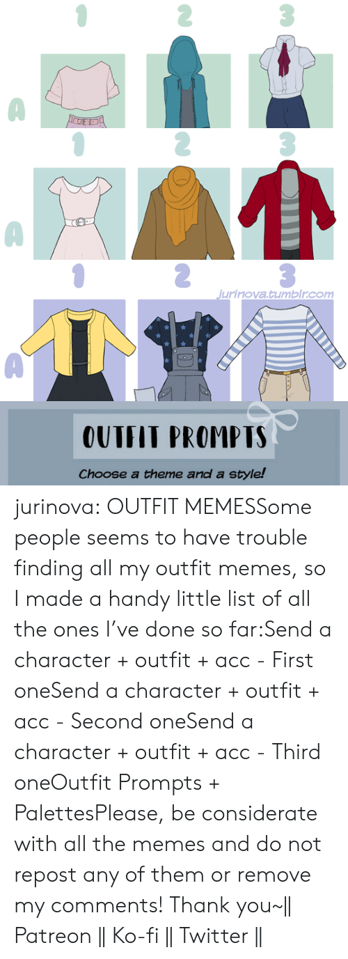 list of: jurinova.tumblr.com   OUTFIT PROMPTS  Choose a theme and a style! jurinova:  OUTFIT MEMESSome people seems to have trouble finding all my outfit memes, so I made a handy little list of all the ones I've done so far:Send a character + outfit + acc - First oneSend a character + outfit + acc - Second oneSend a character + outfit + acc - Third oneOutfit Prompts + PalettesPlease, be considerate with all the memes and do not repost any of them or remove my comments! Thank you~|| Patreon || Ko-fi || Twitter ||