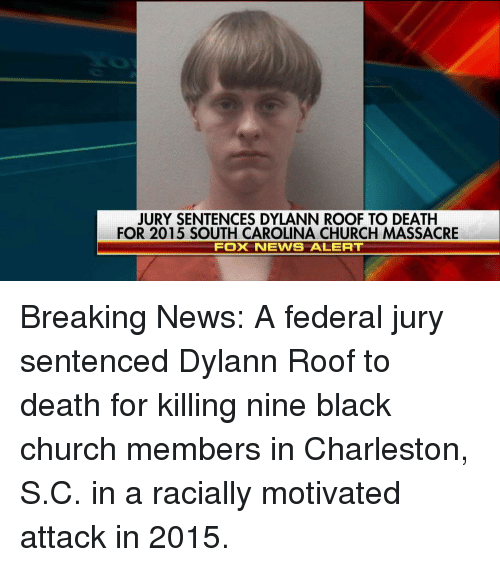 Massacreing: JURY SENTENCES DYLANN ROOF TO DEATH  FOR 2015 SOUTH CAROLINA CHURCH MASSACRE  FOX NEWS ALERT Breaking News: A federal jury sentenced Dylann Roof to death for killing nine black church members in Charleston, S.C. in a racially motivated attack in 2015.