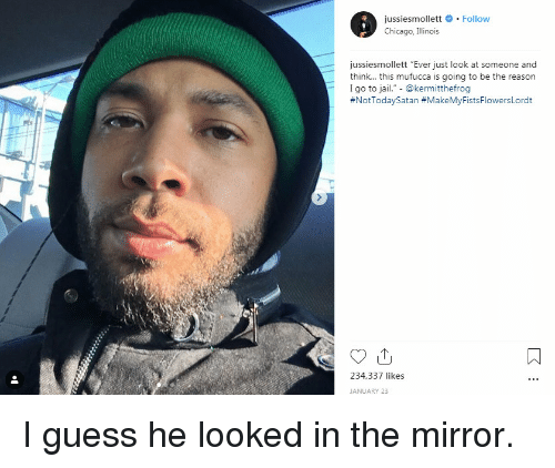 """Illinois: jussiesmollett # . Follow  Chicago, Illinois  jussiesmollett """"Ever just look at someone and  think... this mufucca is going to be the reason  I go to jail."""" - @kermitthefrog  #NotTodaySatan #MakeMyFistsFlowersLordt  234,337 likes  JANUARY 23 I guess he looked in the mirror."""