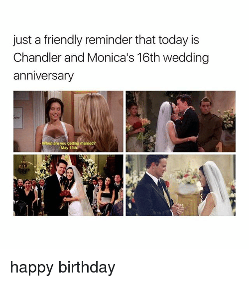 Birthday, Happy Birthday, and Happy: just a friendly reminder that today is  Chandler and Monica's 16th wedding  anniversary  When are you getting ma  May 15th happy birthday