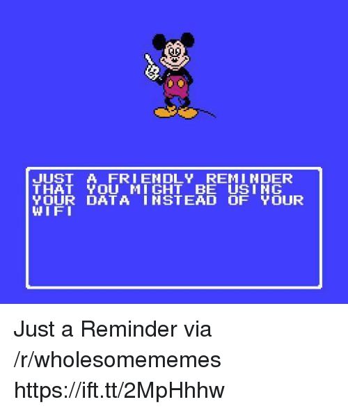 Wifi, Data, and Via: JUST A FRIENDLY REMINDER  THAT YOU MI GHT BE USING  YOUR DATA INSTEAD OF YOUR  WIFI Just a Reminder via /r/wholesomememes https://ift.tt/2MpHhhw
