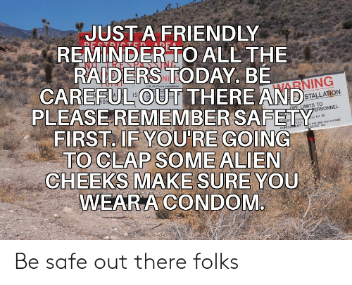 Be Safe: JUST A FRIENDLY  REMINDER TO ALL THE  RAIDERS TODAY. BE  CAREFUL OUT THERE AND  RE STRITED  uS. Air Force Installation  HARNING  PLEASEREMEMBER SAFETY  FIRST. IF YOU'RE GOING  TO CLAP SOME ALIEN  CHEEKS MAKE SURE YOU  WEAR A CONDOM  STALLATION  OFF LIMITS TO  PERSONNEL  NAUT  rity Act. 50  nterna  US.C  and $5.000 fine  THORIT  o one year imprisonment  PUNISHMENT: Be safe out there folks