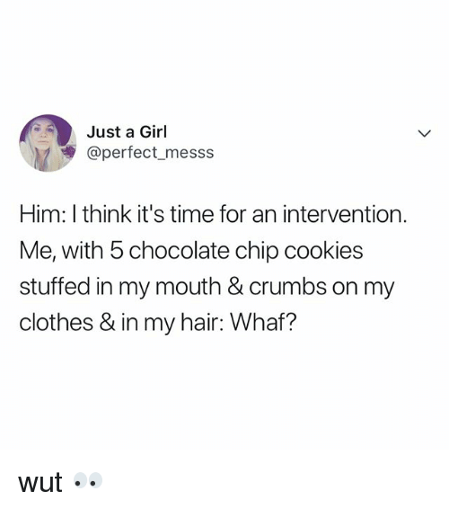 chocolate chip cookies: Just a Girl  @perfect_messs  Him: I think it's time for an intervention.  Me, with 5 chocolate chip cookies  stuffed in my mouth & crumbs on my  clothes & in my hair: Whaf? wut 👀