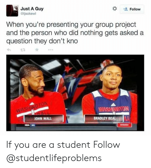 bradley beal: Just A Guy  @tjsokewl  Follow  When you're presenting your group project  and the person who did nothing gets asked a  question they don't kno  WASHINOTON  JOHN WALL  BRADLEY BEAL  NBA NO If you are a student Follow @studentlifeproblems
