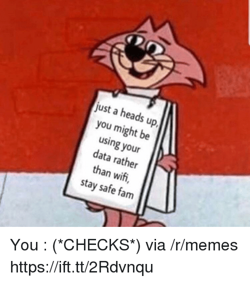 Fam, Memes, and Wifi: just a heads up  you might be  using your  data rather  than wifi,  stay safe fam You : (*CHECKS*) via /r/memes https://ift.tt/2Rdvnqu