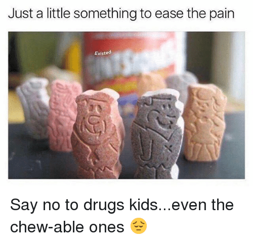 Drugs, Kids, and Dank Memes: Just a little something to ease the pain  Existed Say no to drugs kids...even the chew-able ones 😔