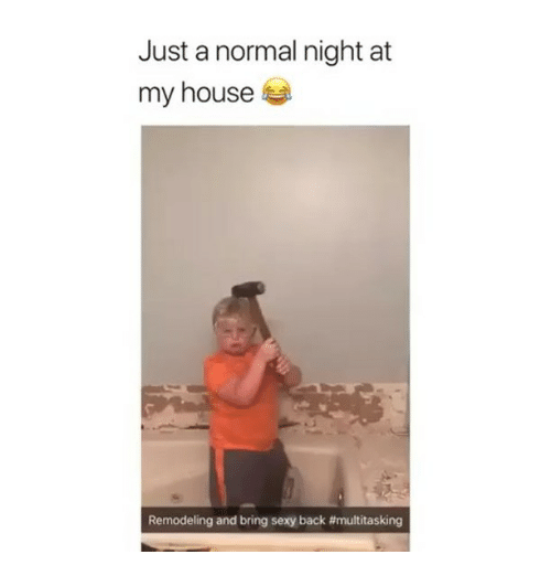 Memes, My House, and Sexy: Just a normal night at  my house  Remodeling and bring sexy back