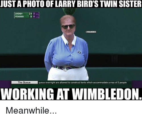 Nba, Birds, and Federer: JUST A PHOTO OF LARRY BIRD'S TWIN SISTER  ZVEREV 03  ZVEREV10 3  FEDERER  lo 3  @NBAMEMES  The Queue  The Queue  queue overnight are allowed to construct tents which accommodate a max of 2 people  WORKING AT WIMBLEDON Meanwhile...