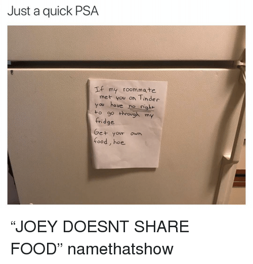 """Food, Funny, and Hoe: Just a quick PSA  If my roommate  met you on Tinder  you have no nght  to go through my  fridge  Ge+ your own  food, hoe """"JOEY DOESNT SHARE FOOD"""" namethatshow"""