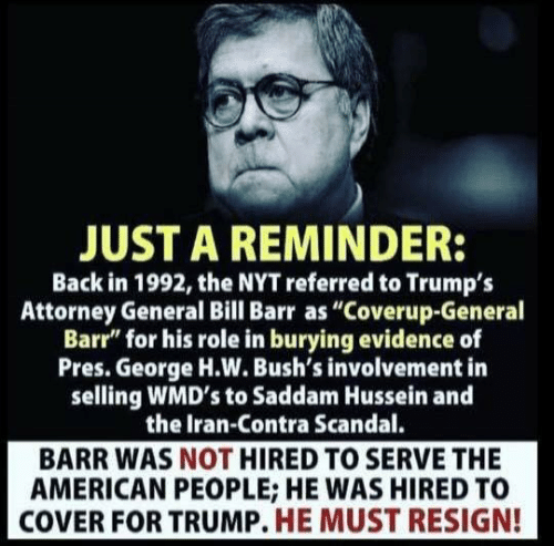 "attorney general: JUST A REMINDER:  Back in 1992, the NYT referred to Trumps  Attorney General Bill Barr as ""Coverup-General  Barr"" for his role in burying evidence of  Pres. George H.W. Bush's involvement in  selling WMD's to Saddam Hussein and  the Iran-Contra Scandal.  BARR WAS NOT HIRED TO SERVE THE  AMERICAN PEOPLE; HE WAS HIRED TO  COVER FOR TRUMP. HE MUST RESIGN!"