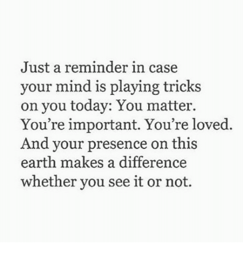 Memes, Earth, and Today: Just a reminder in case  your mind is playing tricks  on you today: You matter.  You're important. You're loved.  And your presence on this  earth makes a difference  whether you see it or not.