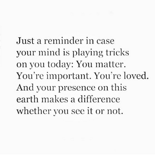 presence: Just a reminder in case  your mind is playing tricks  on you today: You matter  You're important. You're loved  And your presence on this  earth makes a difference  whether you see it or not.