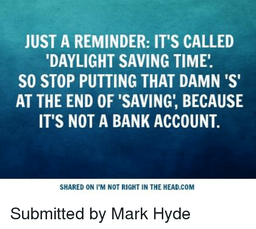 Daylight Savings Time: JUST A REMINDER: IT'S CALLED  DAYLIGHT SAVING TIME.  SO STOP PUTTING THAT DAMN 'S'  AT THE END OF SAVING, BECAUSE  IT'S NOT A BANK ACCOUNT  SHARED ON I'M NOT RIGHT IN THE HEAD.COM Submitted by Mark Hyde