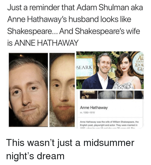 Poet: Just a reminder that Adam Shulman aka  Anne Hathaway's husband looks like  Shakespeare... And Shakespeare's wife  is ANNE HATHAWAY  AL  FIROU  OOK  GLL  SEARK  Anne Hathaway  m. 1582-1616  Anne Hathaway was the wife of William Shakespeare, the  English poet, playwright and actor. They were married in This wasn't just a midsummer night's dream