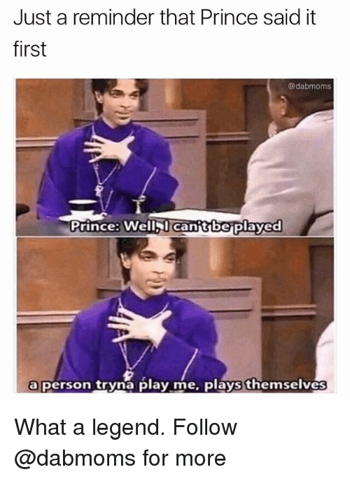 Memes, Moms, and Prince: Just a reminder that Prince said it  first  @dab moms  Prince: Well l Canittbeplayed  a person tryna play me, plays themselves What a legend. Follow @dabmoms for more