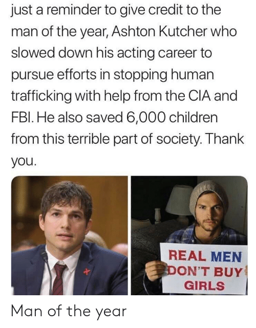 pursue: just a reminder to give credit to the  man of the year, Ashton Kutcher who  slowed down his acting career to  pursue efforts in stopping human  trafficking with help from the CIA and  FBl. He also saved 6,000 children  from this terrible part of society. Thank  you  REAL MEN  ON'T BUY  GIRLS Man of the year