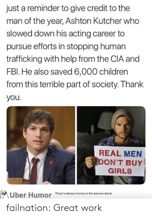 cia: just a reminder to give credit to the  man of the year, Ashton Kutcher who  slowed down his acting career to  pursue efforts in stopping human  trafficking with help from the CIA and  FBI. He also saved 6,000 children  from this terrible part of society. Thank  you.  REAL MEN  DON'T BUY  GIRLS  Uber Humor  There's always money in the banana stand failnation:  Great work