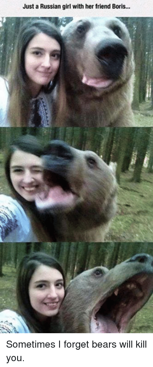Russian Girl: Just a Russian girl with her friend Boris... Sometimes I forget bears will kill you.