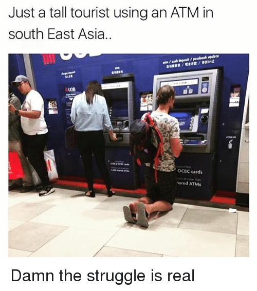 atn: Just a tall tourist using an ATM in  south East Asia..  atn /cash deposit /pasbook update  ep ed he  OCBC cards  ash at more than  nared ATMs Damn the struggle is real