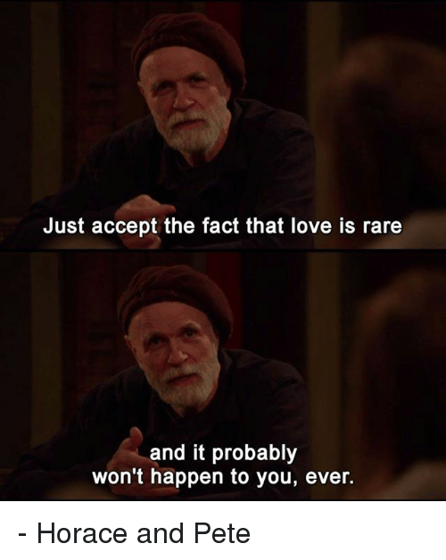 Peted: Just accept the fact that love is rare  and it probably  won't happen to you, ever. - Horace and Pete