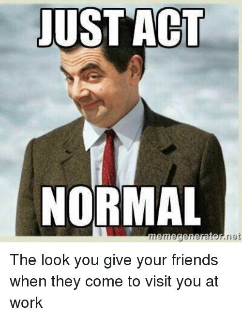 Funny Memes For Work Friends : Just act normal dr net the look you give your friends when