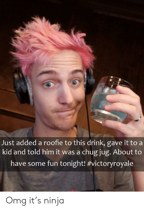 roofie: Just added a roofie to this drink, gave it to a  kid and told him it was a chug jug. About to  have some fun tonight! Omg it's ninja