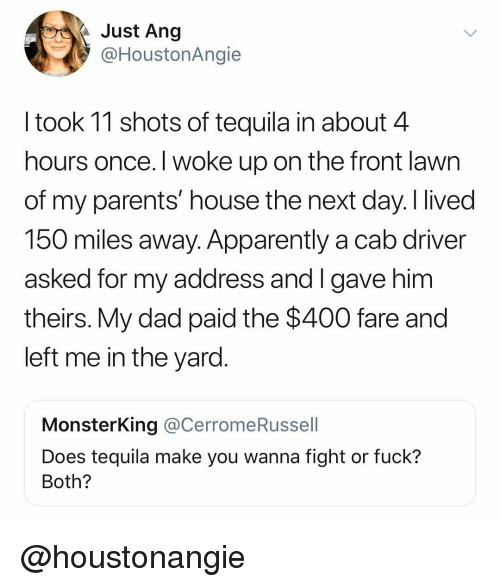 Apparently, Dad, and Parents: Just Ang  @HoustonAngie  I took 11 shots of tequila in about 4  hours once. I woke up on the front lawn  of my parents' house the next day. I lived  150 miles away. Apparently a cab driver  asked for my address and I gave him  theirs. My dad paid the $400 fare and  left me in the yard  MonsterKing @CerromeRussell  Does tequila make you wanna fight or fuck?  Both? @houstonangie