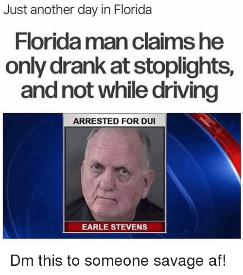 just another day: Just another day in Florida  Florida man claims he  only drank at stoplights,  and not while driving  ARRESTED FOR DUI  EARLE STEVENS Dm this to someone savage af!