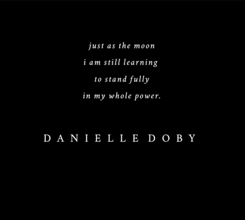 dan: just as the moon  i am still learning  to stand fully  in my whole power.  DANΙ E L L Ε DOO BY