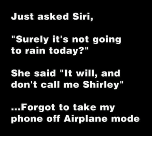 "Memes, Siri, and Rain: Just asked Siri,  ""Surely it's not going  to rain today  She said ""It will, and  don't call me Shirley""  Forgot to take my  phone off Airplane mode"