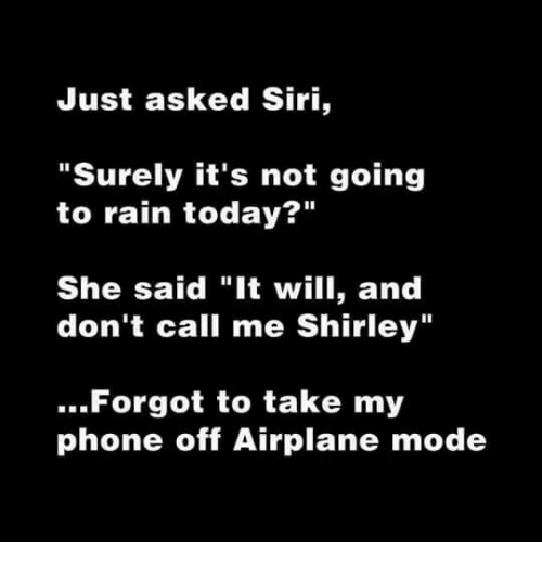 """airplane mode: Just asked Siri,  """"Surely it's not going  to rain today?""""  She said """"It will, and  don't call me Shirley""""  ..Forgot to take my  phone off Airplane mode"""