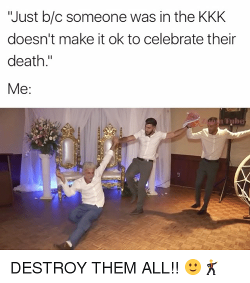 """Kkk, Memes, and Death: """"Just b/c someone was in the KKK  doesn't make it ok to celebrate their  death  Me:  Tube DESTROY THEM ALL!! 🙂🕺"""