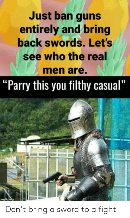 """Ban: Just ban guns  entirely and bring  back swords. Let's  see who the real  men are.  """"Parry this you filthy casual""""  imgflip.com Don't bring a sword to a fight"""