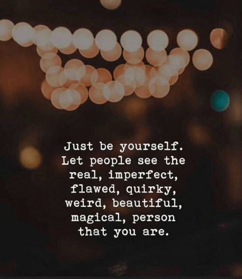 be yourself: Just be yourself.  Let people see the  real, imperfect,  flawed, quirky,  weird, beautiful,  magical, person  that you are