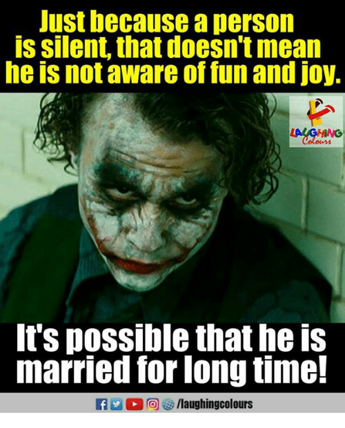 Personalize: Just because a person  is silent, that doesn't mean  he is not aware of fun and joy,  It's possible that he is  married for long time!  a 2 0回 > /laughingcolours