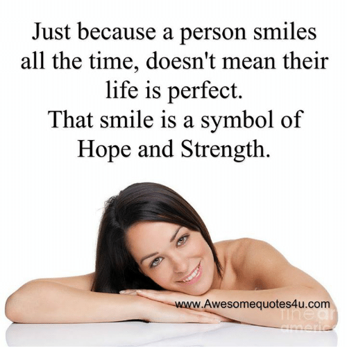 Memes, All the Time, and 🤖: Just because a person smiles  all the time, doesn't mean their  life is perfect.  That smile is a symbol of  Hope and Strength.  Awesome quotes4u.com