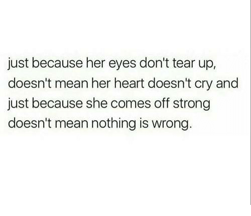 Nothing Is Wrong: just because her eyes don't tear up,  doesn't mean her heart doesn't cry and  just because she comes off strong  doesn't mean nothing is wrong