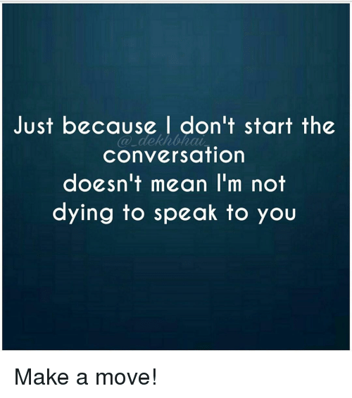 Converse, Dekh Bhai, and International: Just because I don't start the  Conversation  doesn't mean I'm not  dying to speak to you Make a move!